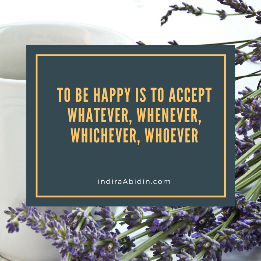 to be happy is to accept whatever, whenever, whichever, whoever