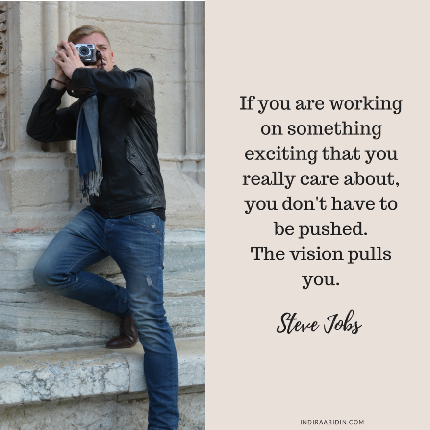 If you are working on something exciting that you really care about, you don't have to be pushed.The vision pulls you..png